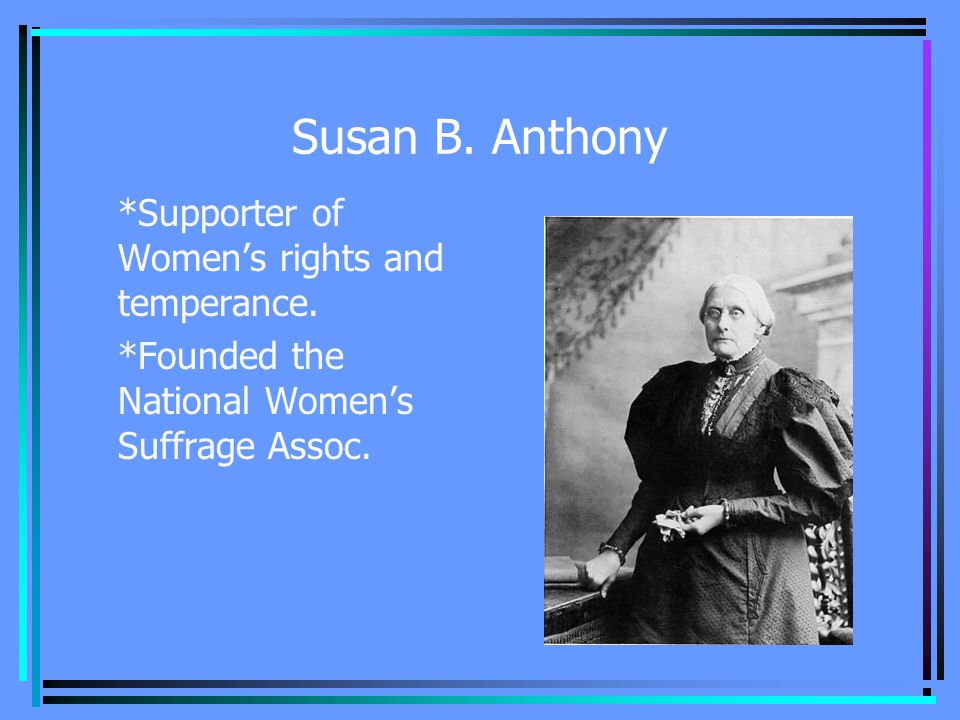 Susan B. Anthony *Supporter of Women's rights and temperance.