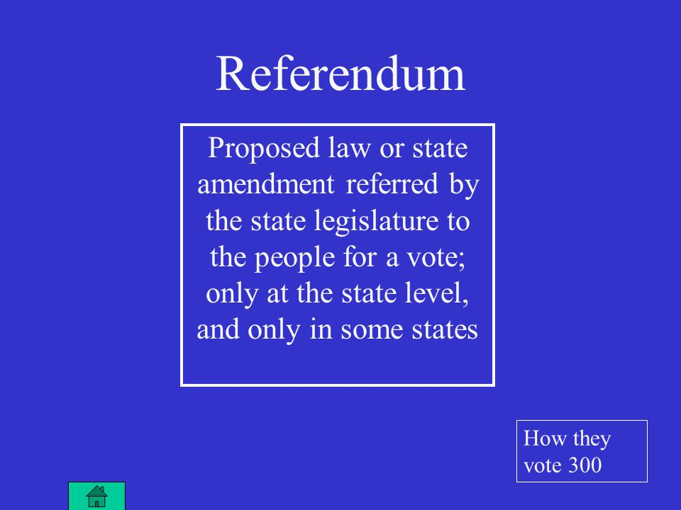 Proposed law or state amendment referred by the state legislature to the people for a vote; only at the state level, and only in some states Referendum How they vote 300
