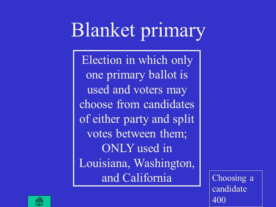 Election in which only one primary ballot is used and voters may choose from candidates of either party and split votes between them; ONLY used in Louisiana, Washington, and California Blanket primary Choosing a candidate 400