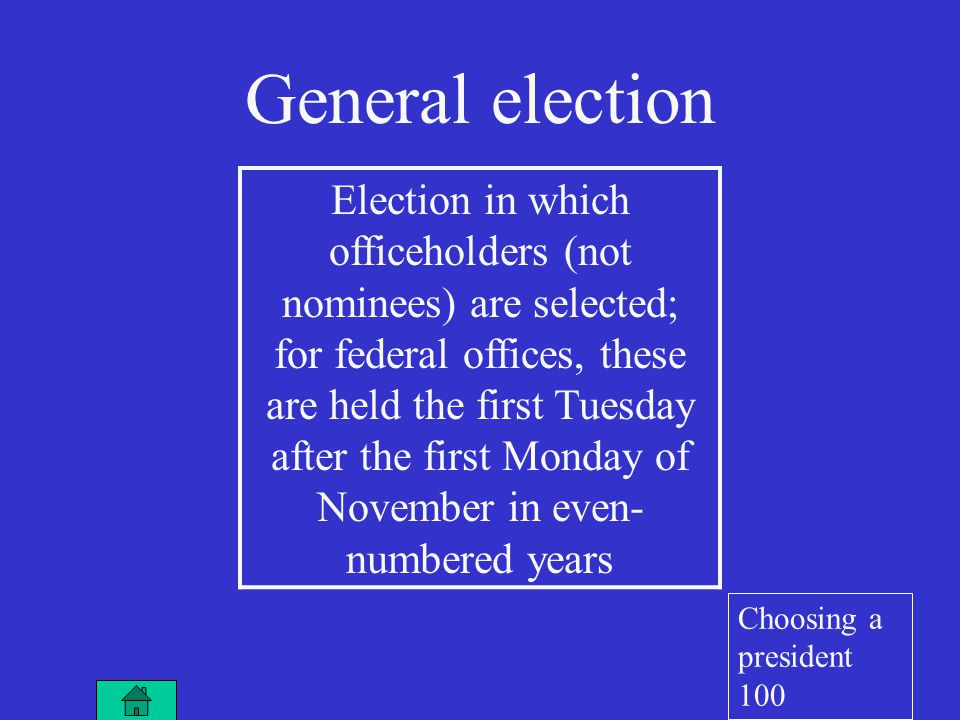 General election Election in which officeholders (not nominees) are selected; for federal offices, these are held the first Tuesday after the first Monday of November in even- numbered years Choosing a president 100