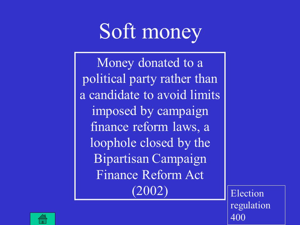 Soft money Money donated to a political party rather than a candidate to avoid limits imposed by campaign finance reform laws, a loophole closed by the Bipartisan Campaign Finance Reform Act (2002) Election regulation 400