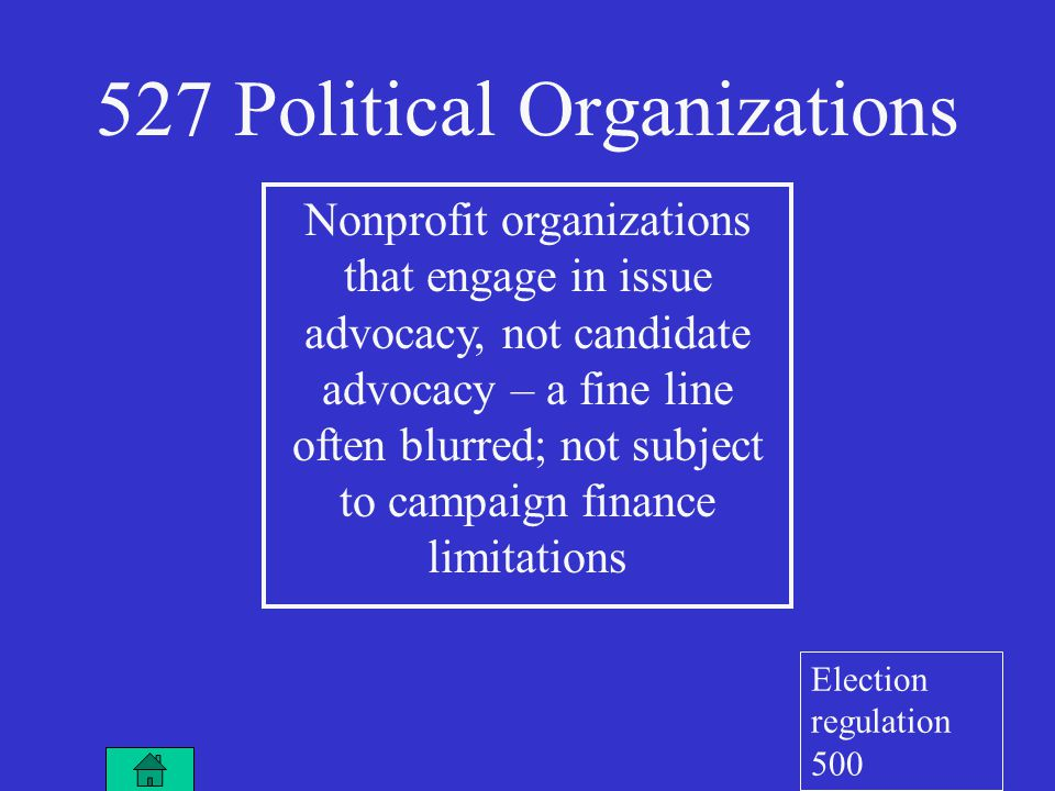 527 Political Organizations Nonprofit organizations that engage in issue advocacy, not candidate advocacy – a fine line often blurred; not subject to campaign finance limitations Election regulation 500