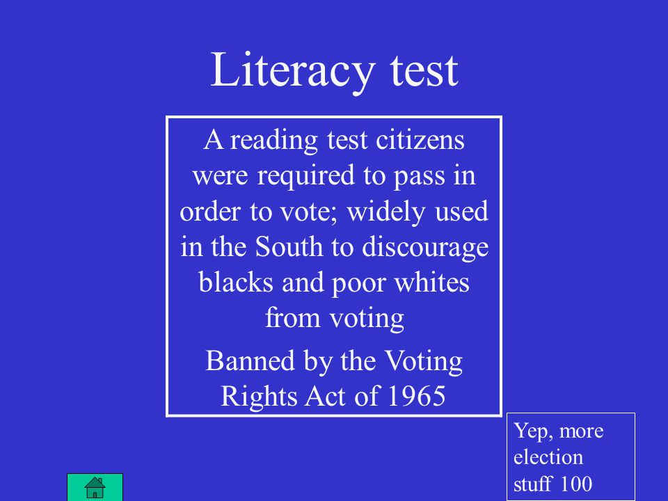 Literacy test A reading test citizens were required to pass in order to vote; widely used in the South to discourage blacks and poor whites from voting Banned by the Voting Rights Act of 1965 Yep, more election stuff 100