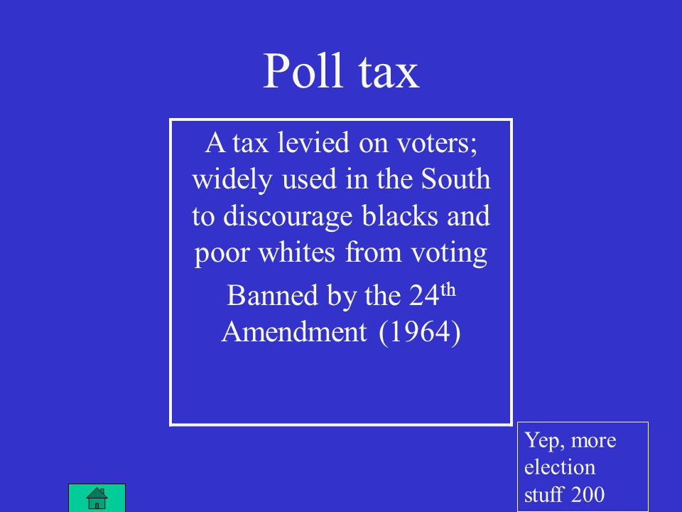 Poll tax A tax levied on voters; widely used in the South to discourage blacks and poor whites from voting Banned by the 24 th Amendment (1964) Yep, more election stuff 200
