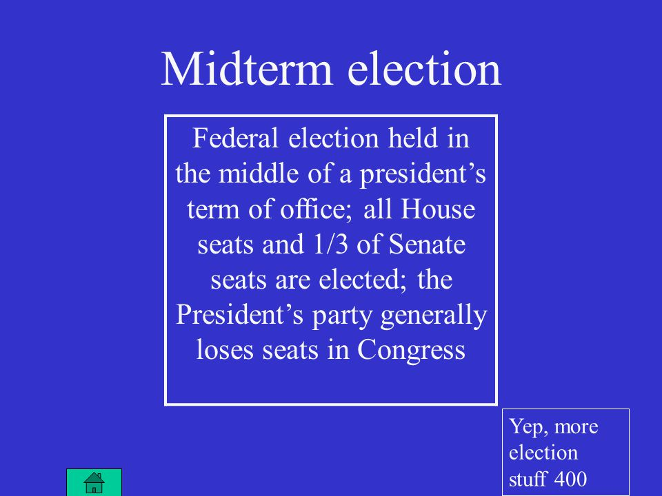 Midterm election Federal election held in the middle of a president's term of office; all House seats and 1/3 of Senate seats are elected; the President's party generally loses seats in Congress Yep, more election stuff 400