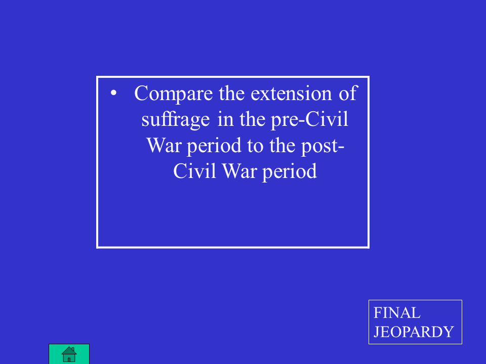Compare the extension of suffrage in the pre-Civil War period to the post- Civil War period FINAL JEOPARDY