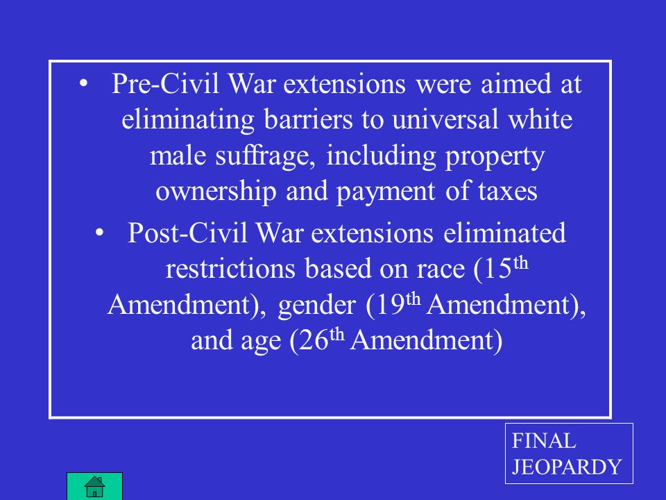 Pre-Civil War extensions were aimed at eliminating barriers to universal white male suffrage, including property ownership and payment of taxes Post-Civil War extensions eliminated restrictions based on race (15 th Amendment), gender (19 th Amendment), and age (26 th Amendment) FINAL JEOPARDY