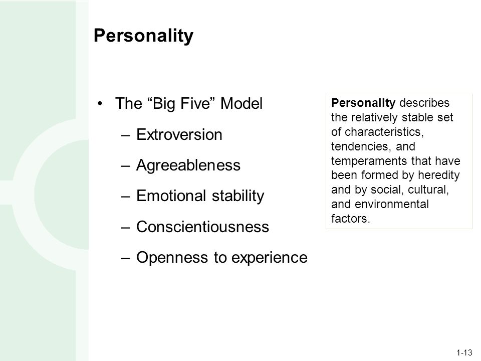 1-13 Personality The Big Five Model –Extroversion –Agreeableness –Emotional stability –Conscientiousness –Openness to experience Personality describes the relatively stable set of characteristics, tendencies, and temperaments that have been formed by heredity and by social, cultural, and environmental factors.