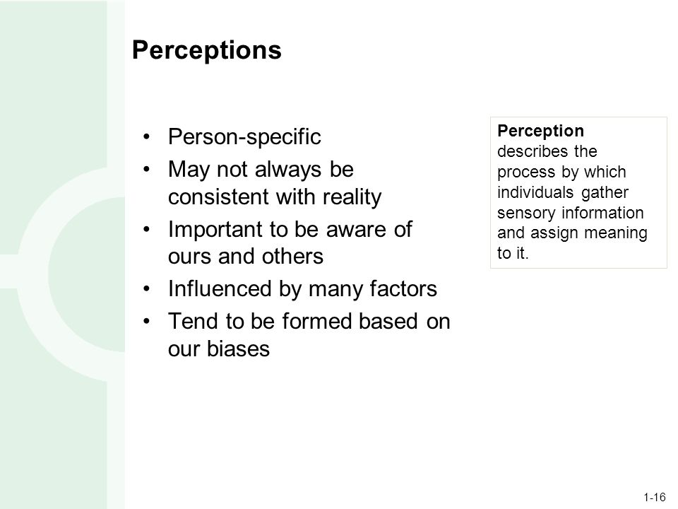 1-16 Perceptions Person-specific May not always be consistent with reality Important to be aware of ours and others Influenced by many factors Tend to be formed based on our biases Perception describes the process by which individuals gather sensory information and assign meaning to it.