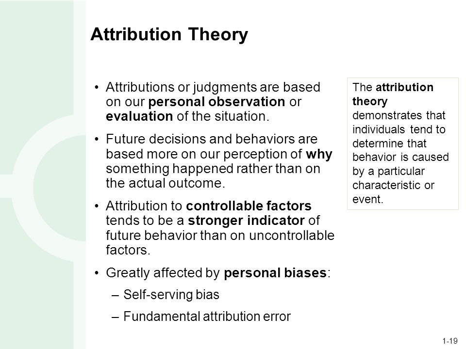1-19 Attribution Theory Attributions or judgments are based on our personal observation or evaluation of the situation.