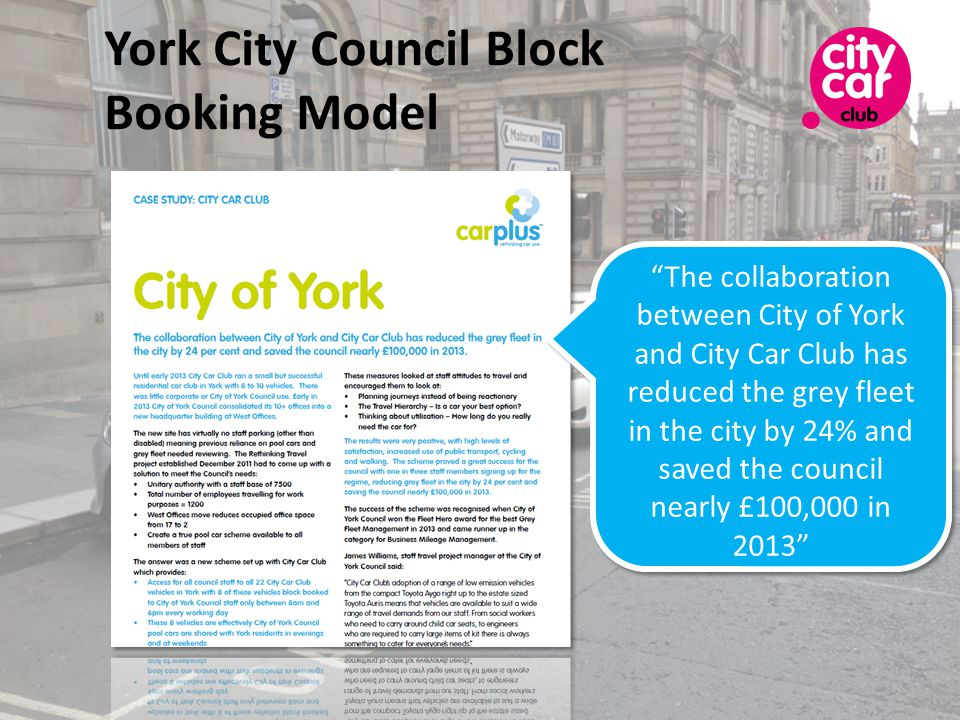 York City Council Block Booking Model The collaboration between City of York and City Car Club has reduced the grey fleet in the city by 24% and saved the council nearly £100,000 in 2013