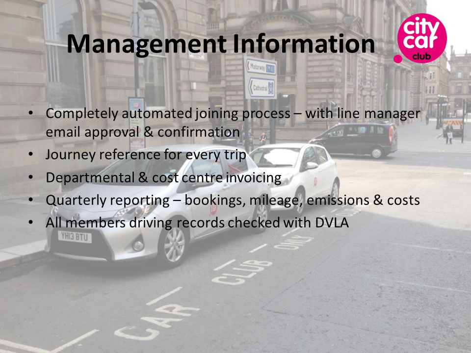Management Information Completely automated joining process – with line manager  approval & confirmation Journey reference for every trip Departmental & cost centre invoicing Quarterly reporting – bookings, mileage, emissions & costs All members driving records checked with DVLA