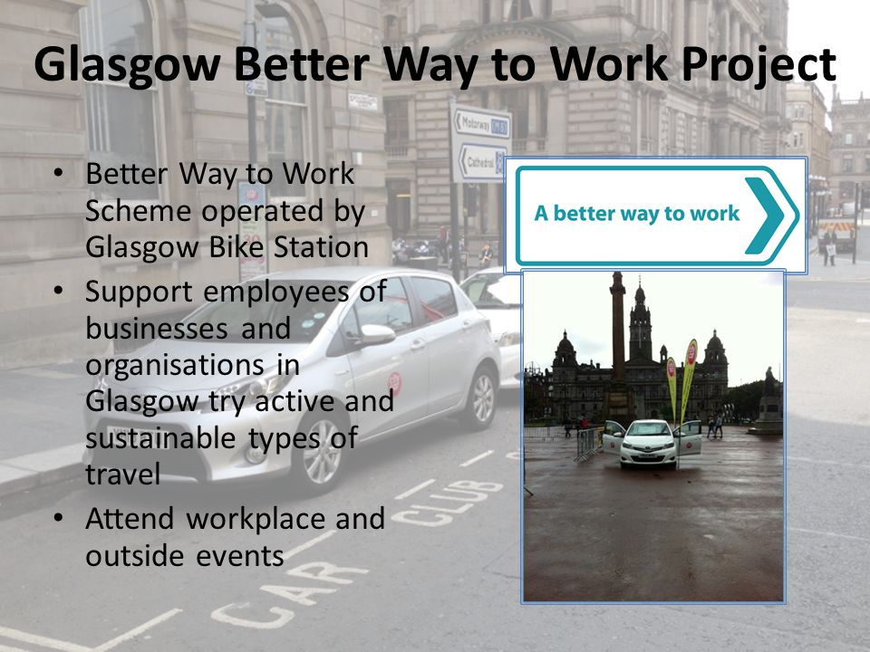 Glasgow Better Way to Work Project Better Way to Work Scheme operated by Glasgow Bike Station Support employees of businesses and organisations in Glasgow try active and sustainable types of travel Attend workplace and outside events