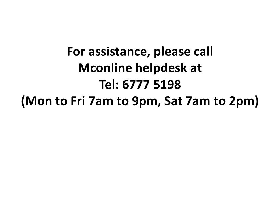 For assistance, please call Mconline helpdesk at Tel: (Mon to Fri 7am to 9pm, Sat 7am to 2pm)