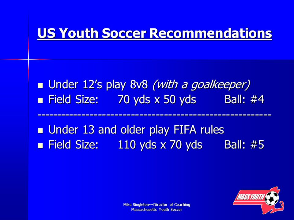 Mike Singleton---Director of Coaching Massachusetts Youth Soccer US Youth Soccer Recommendations Under 12's play 8v8 (with a goalkeeper) Under 12's play 8v8 (with a goalkeeper) Field Size: 70 yds x 50 yds Ball: #4 Field Size: 70 yds x 50 yds Ball: # Under 13 and older play FIFA rules Under 13 and older play FIFA rules Field Size: 110 yds x 70 yds Ball: #5 Field Size: 110 yds x 70 yds Ball: #5