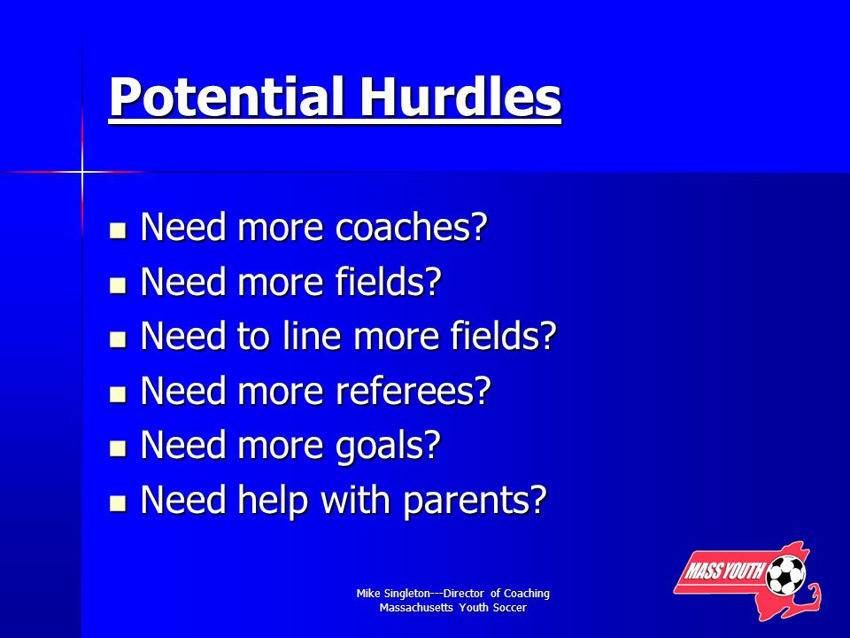 Mike Singleton---Director of Coaching Massachusetts Youth Soccer Potential Hurdles Need more coaches.