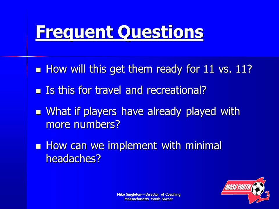 Mike Singleton---Director of Coaching Massachusetts Youth Soccer Frequent Questions How will this get them ready for 11 vs.