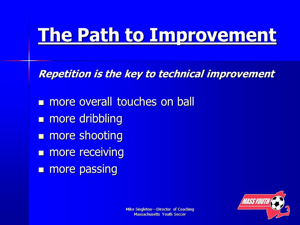 Mike Singleton---Director of Coaching Massachusetts Youth Soccer The Path to Improvement Repetition is the key to technical improvement more overall touches on ball more overall touches on ball more dribbling more dribbling more shooting more shooting more receiving more receiving more passing more passing