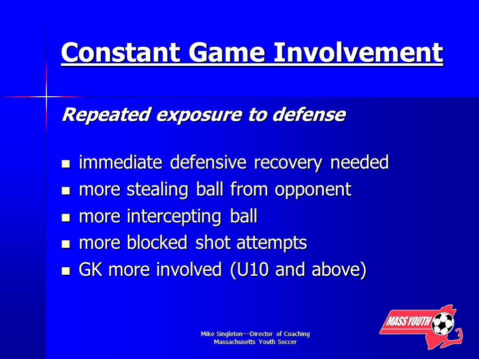 Mike Singleton---Director of Coaching Massachusetts Youth Soccer Constant Game Involvement Repeated exposure to defense immediate defensive recovery needed immediate defensive recovery needed more stealing ball from opponent more stealing ball from opponent more intercepting ball more intercepting ball more blocked shot attempts more blocked shot attempts GK more involved (U10 and above) GK more involved (U10 and above)