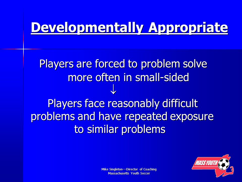 Mike Singleton---Director of Coaching Massachusetts Youth Soccer Developmentally Appropriate Players are forced to problem solve more often in small-sided  Players face reasonably difficult problems and have repeated exposure to similar problems