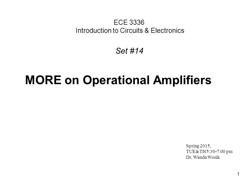 1 ECE 3336 Introduction to Circuits & Electronics MORE on Operational Amplifiers Spring 2015, TUE&TH 5:30-7:00 pm Dr.