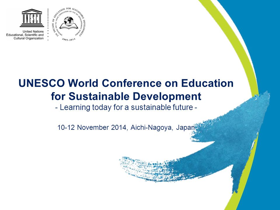 UNESCO World Conference on Education for Sustainable Development - Learning today for a sustainable future November 2014, Aichi-Nagoya, Japan