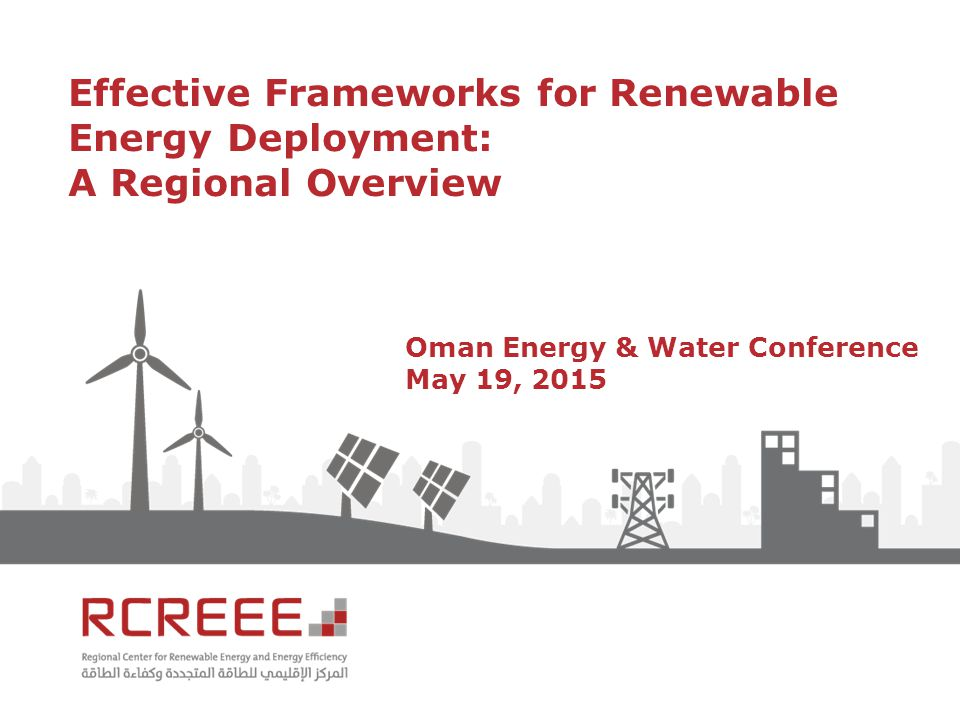 Effective Frameworks for Renewable Energy Deployment: A Regional Overview Oman Energy & Water Conference May 19, 2015