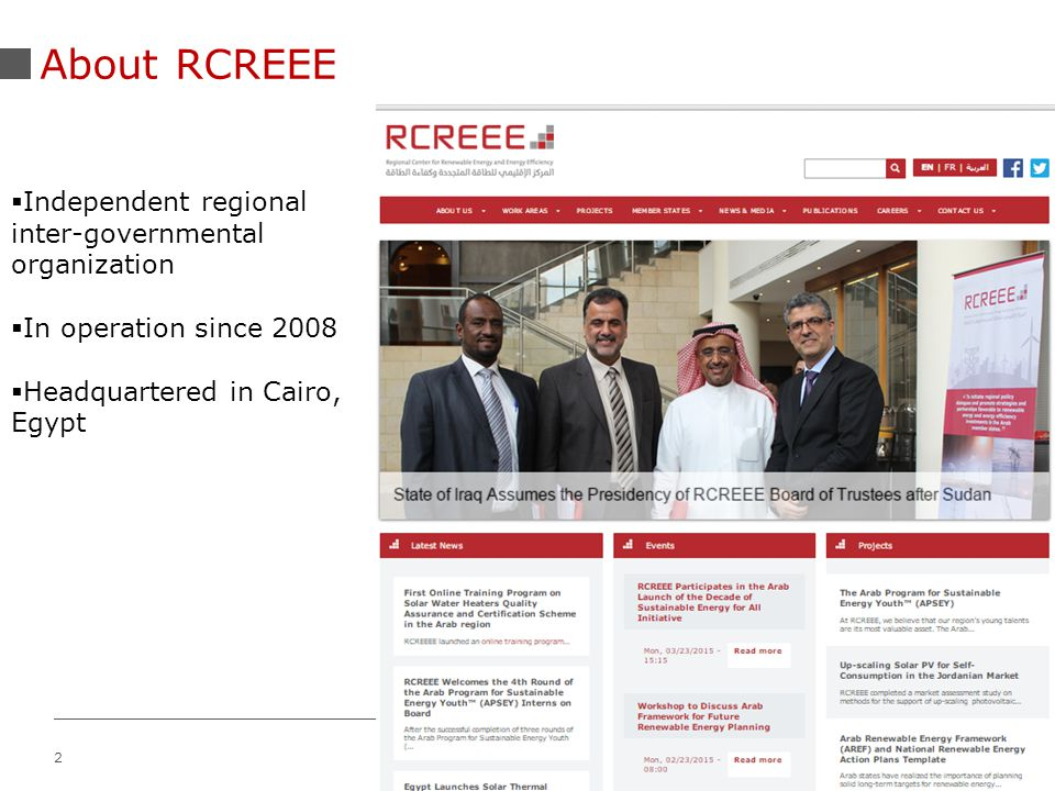 2 About RCREEE  Independent regional inter-governmental organization  In operation since 2008  Headquartered in Cairo, Egypt
