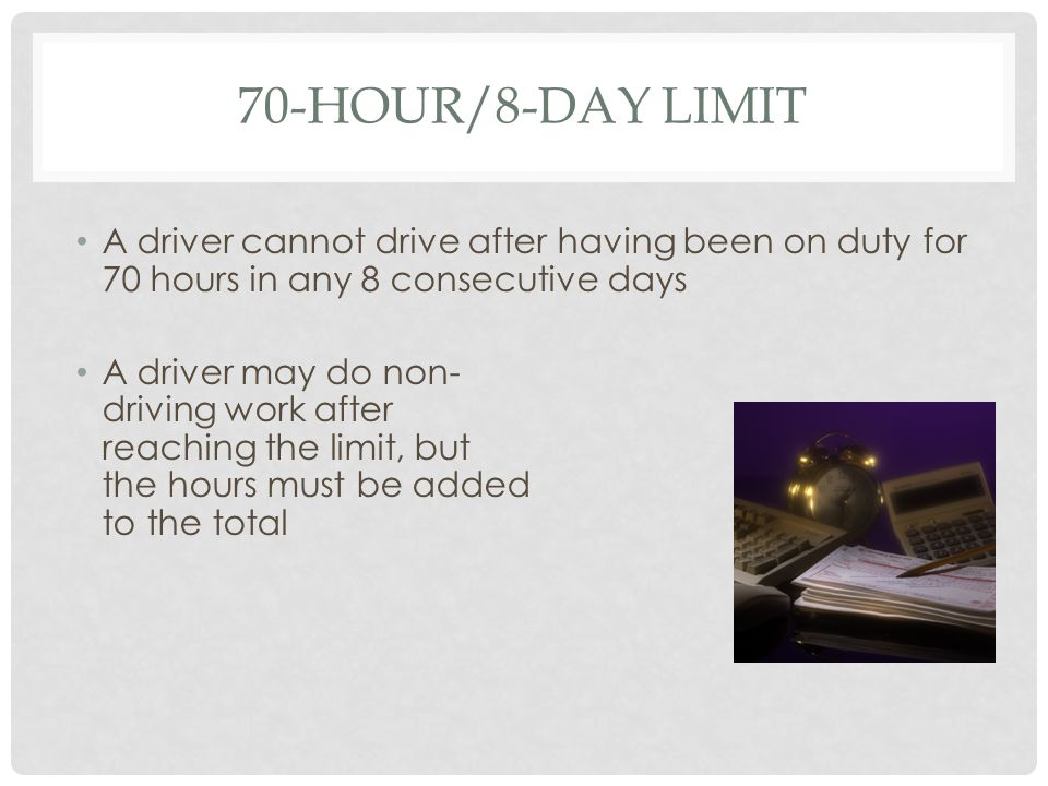 70-HOUR/8-DAY LIMIT A driver cannot drive after having been on duty for 70 hours in any 8 consecutive days A driver may do non- driving work after reaching the limit, but the hours must be added to the total