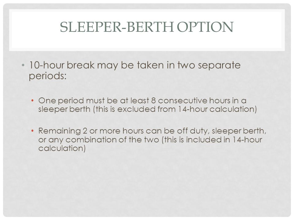 SLEEPER-BERTH OPTION 10-hour break may be taken in two separate periods: One period must be at least 8 consecutive hours in a sleeper berth (this is excluded from 14-hour calculation) Remaining 2 or more hours can be off duty, sleeper berth, or any combination of the two (this is included in 14-hour calculation)