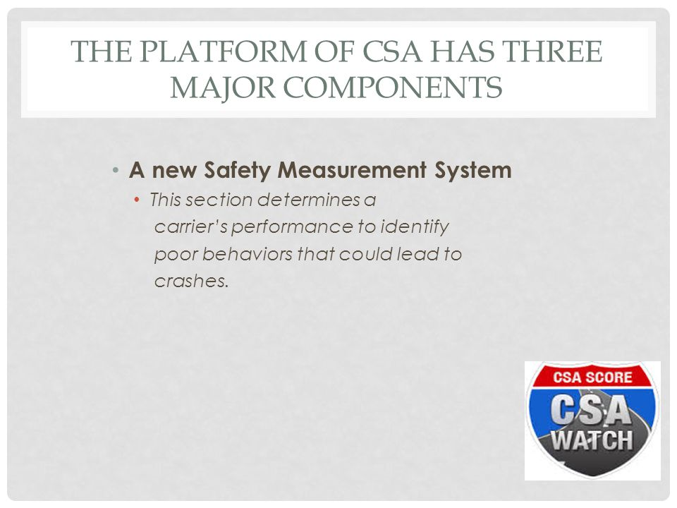 THE PLATFORM OF CSA HAS THREE MAJOR COMPONENTS A new Safety Measurement System This section determines a carrier's performance to identify poor behaviors that could lead to crashes.