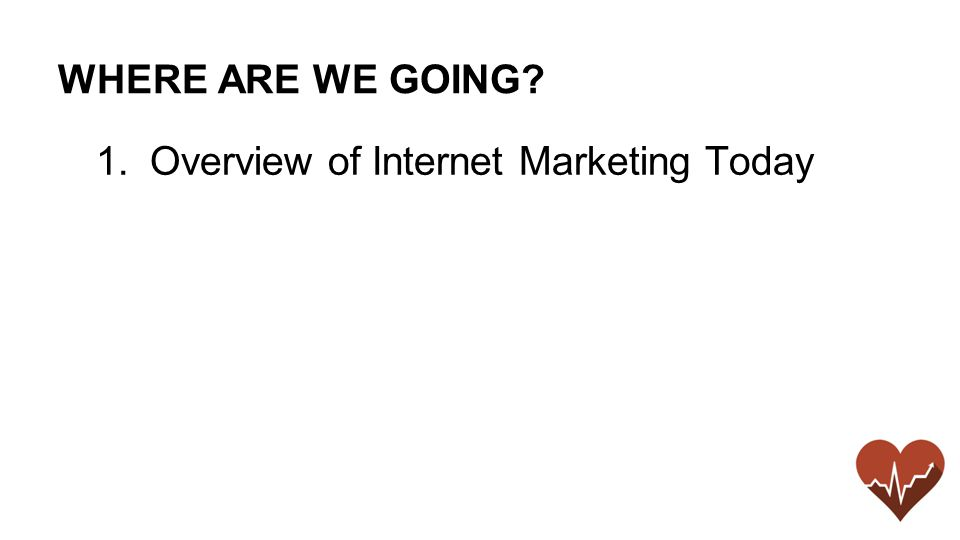 WHERE ARE WE GOING 1.Overview of Internet Marketing Today