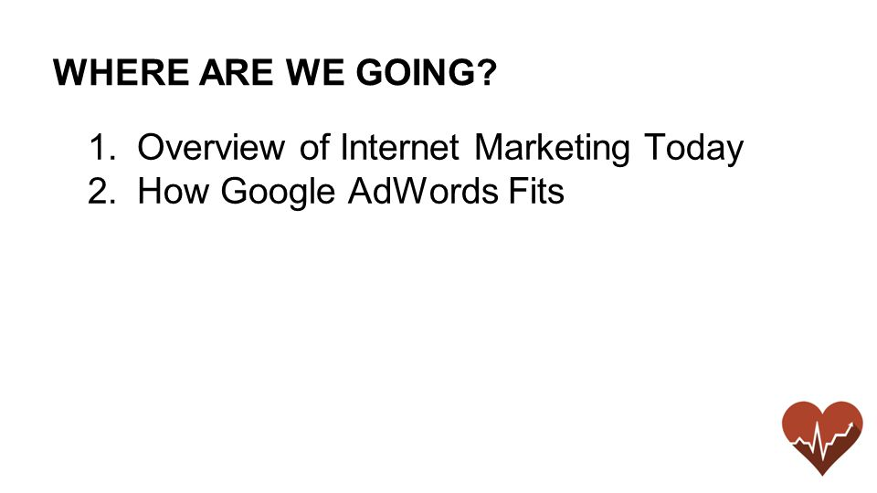 WHERE ARE WE GOING 1.Overview of Internet Marketing Today 2.How Google AdWords Fits