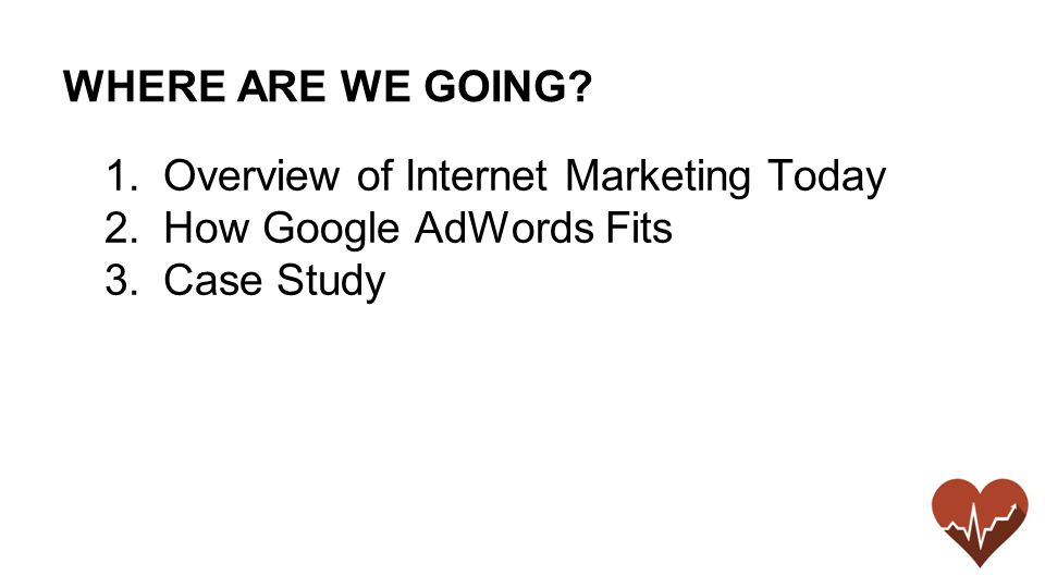 WHERE ARE WE GOING 1.Overview of Internet Marketing Today 2.How Google AdWords Fits 3.Case Study