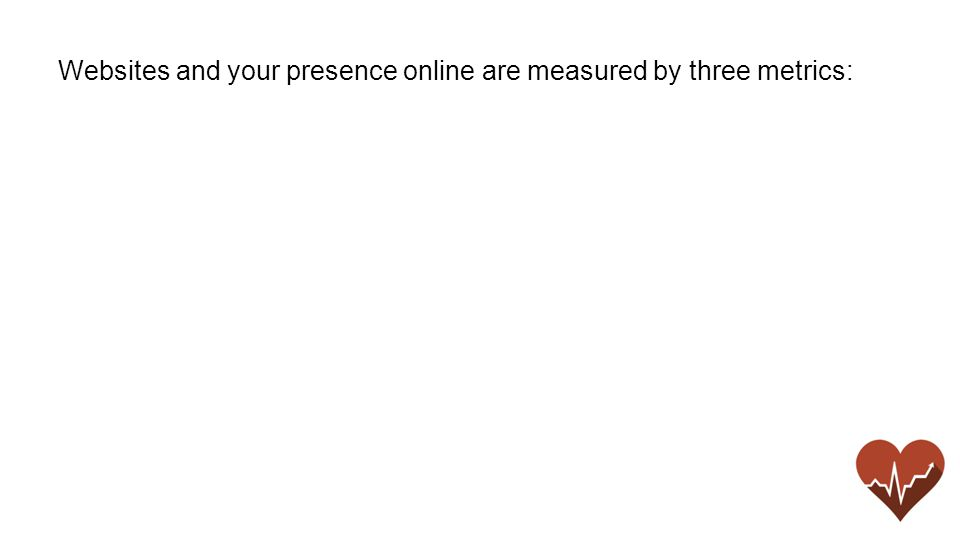 Websites and your presence online are measured by three metrics: