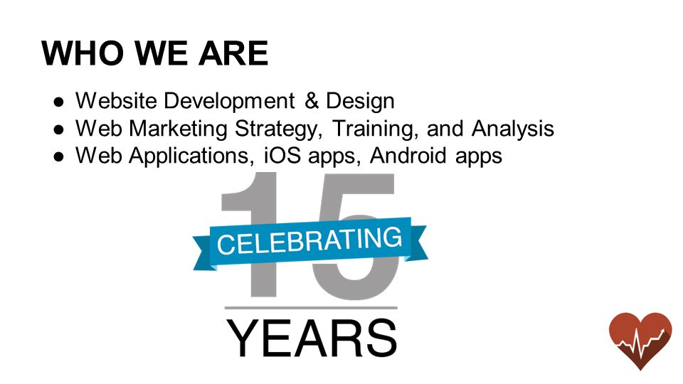 WHO WE ARE ●Website Development & Design ●Web Marketing Strategy, Training, and Analysis ●Web Applications, iOS apps, Android apps