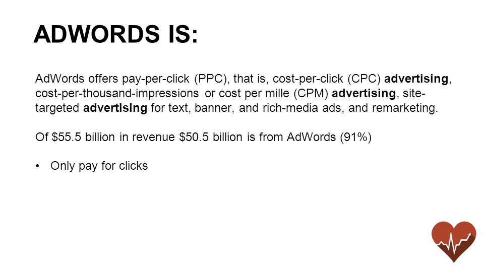 AdWords offers pay-per-click (PPC), that is, cost-per-click (CPC) advertising, cost-per-thousand-impressions or cost per mille (CPM) advertising, site- targeted advertising for text, banner, and rich-media ads, and remarketing.
