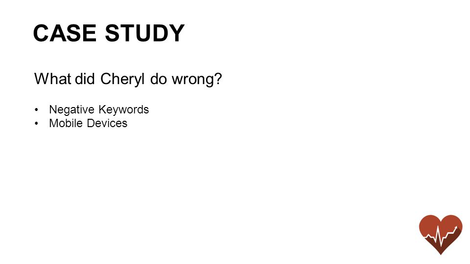 What did Cheryl do wrong Negative Keywords Mobile Devices CASE STUDY