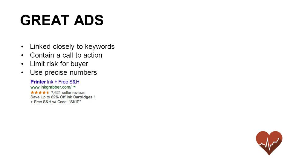 Linked closely to keywords Contain a call to action Limit risk for buyer Use precise numbers GREAT ADS