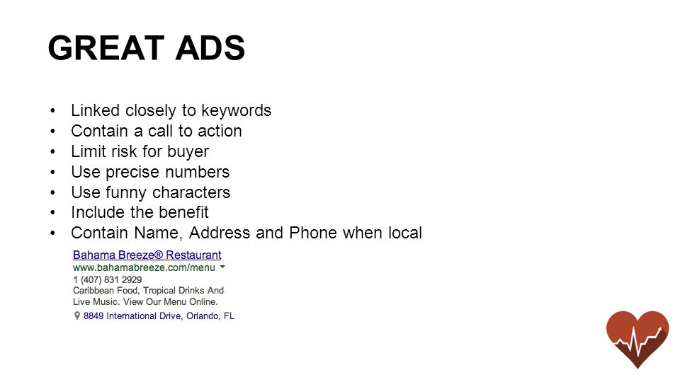 Linked closely to keywords Contain a call to action Limit risk for buyer Use precise numbers Use funny characters Include the benefit Contain Name, Address and Phone when local GREAT ADS