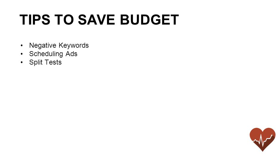 Negative Keywords Scheduling Ads Split Tests TIPS TO SAVE BUDGET