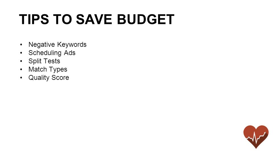 Negative Keywords Scheduling Ads Split Tests Match Types Quality Score TIPS TO SAVE BUDGET