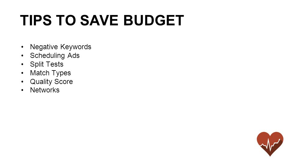 Negative Keywords Scheduling Ads Split Tests Match Types Quality Score Networks TIPS TO SAVE BUDGET