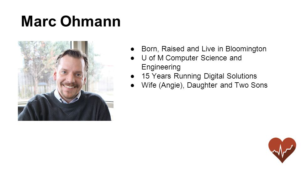 ●Born, Raised and Live in Bloomington ●U of M Computer Science and Engineering ●15 Years Running Digital Solutions ●Wife (Angie), Daughter and Two Sons Marc Ohmann