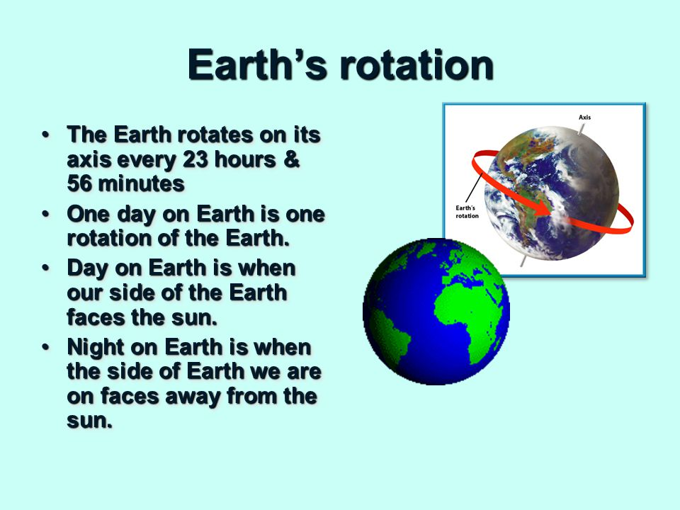 Earth's rotation The Earth rotates on its axis every 23 hours & 56 minutesThe Earth rotates on its axis every 23 hours & 56 minutes One day on Earth is one rotation of the Earth.One day on Earth is one rotation of the Earth.