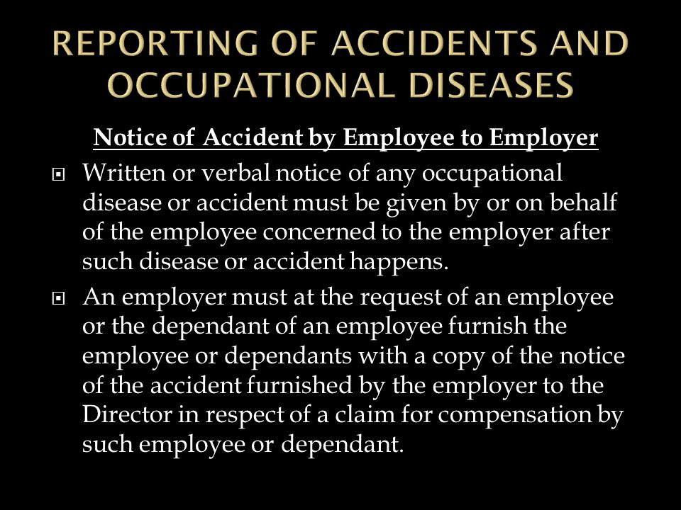 Notice of Accident by Employee to Employer  Written or verbal notice of any occupational disease or accident must be given by or on behalf of the employee concerned to the employer after such disease or accident happens.