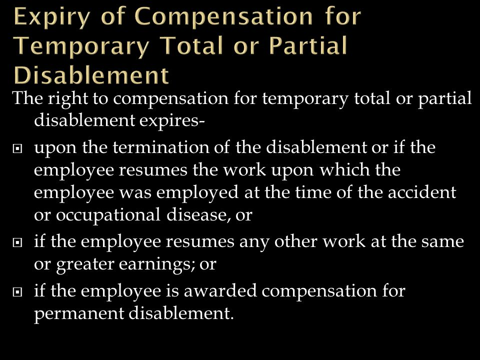 The right to compensation for temporary total or partial disablement expires-  upon the termination of the disablement or if the employee resumes the work upon which the employee was employed at the time of the accident or occupational disease, or  if the employee resumes any other work at the same or greater earnings; or  if the employee is awarded compensation for permanent disablement.