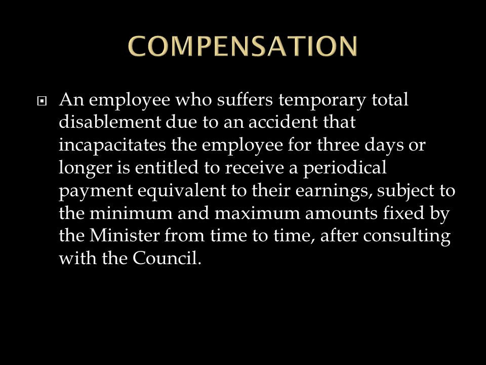  An employee who suffers temporary total disablement due to an accident that incapacitates the employee for three days or longer is entitled to receive a periodical payment equivalent to their earnings, subject to the minimum and maximum amounts fixed by the Minister from time to time, after consulting with the Council.