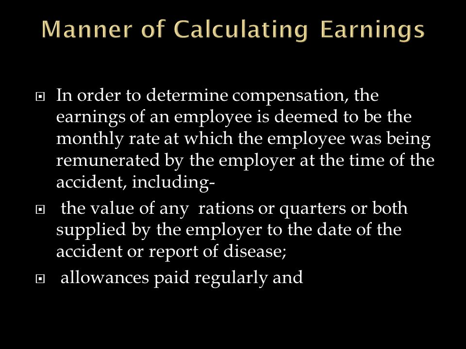  In order to determine compensation, the earnings of an employee is deemed to be the monthly rate at which the employee was being remunerated by the employer at the time of the accident, including-  the value of any rations or quarters or both supplied by the employer to the date of the accident or report of disease;  allowances paid regularly and