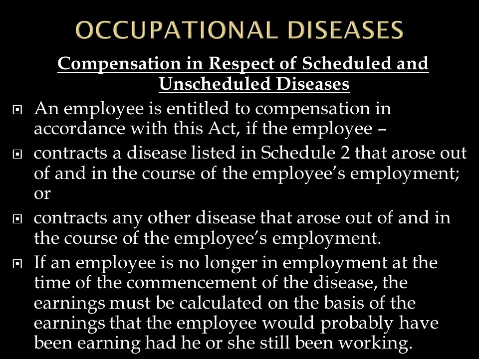 Compensation in Respect of Scheduled and Unscheduled Diseases  An employee is entitled to compensation in accordance with this Act, if the employee –  contracts a disease listed in Schedule 2 that arose out of and in the course of the employee's employment; or  contracts any other disease that arose out of and in the course of the employee's employment.